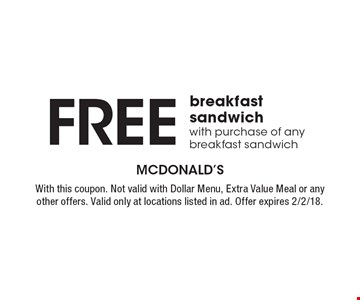 Free breakfast sandwich with purchase of any breakfast sandwich. With this coupon. Not valid with Dollar Menu, Extra Value Meal or any other offers. Valid only at locations listed in ad. Offer expires 2/2/18.