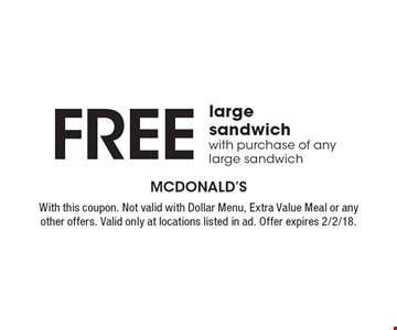 Free large sandwich with purchase of any large sandwich. With this coupon. Not valid with Dollar Menu, Extra Value Meal or any other offers. Valid only at locations listed in ad. Offer expires 2/2/18.