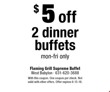 $5 off 2 dinner buffets. Mon-Fri only. With this coupon. One coupon per check. Not valid with other offers. Offer expires 6-15-18.