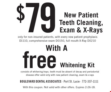 $79 New Patient Teeth Cleaning, Exam & X-Rays only for non-insured patients, with every new patient prophylaxis D1110, comprehensive exam D0150, full mouth X-Ray D0210. With a  free Whitening Kit consists of whitening trays. teeth must be absent of decay and periodontal disease offer valid only with new patient cleaning, exam & x-rays . With this coupon. Not valid with other offers. Expires 2-26-18.