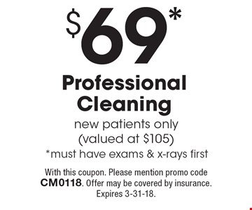 $69* Professional Cleaning. New patients only (valued at $105). *Must have exams & x-rays first. With this coupon. Please mention promo code CM0118. Offer may be covered by insurance. Expires 3-31-18.