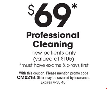 $69* Professional Cleaning new patients only (valued at $105) *must have exams & x-rays first. With this coupon. Please mention promo code CM0218. Offer may be covered by insurance. Expires 4-30-18.