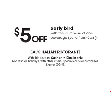 $5 off early bird with the purchase of one beverage (valid 4pm-6pm). With this coupon. Cash only. Dine in only. Not valid on holidays, with other offers, specials or prior purchases. Expires 2-2-18.