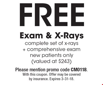 Free Exam & X-Rays complete set of x-rays + comprehensive exam new patients only (valued at $243). Please mention promo code CM0118. With this coupon. Offer may be covered by insurance. Expires 3-31-18.