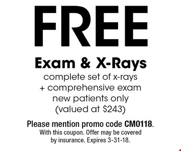Free Exam & X-Rays. Complete set of x-rays + comprehensive exam. New patients only. (Valued at $243). Please mention promo code CM0118. With this coupon. Offer may be covered by insurance. Expires 3-31-18.