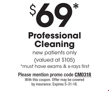 $69* Professional Cleaning new patients only (valued at $105) *must have exams & x-rays first. Please mention promo code CM0318 With this coupon. Offer may be covered by insurance. Expires 5-31-18.