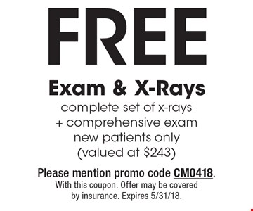 Free Exam & X-Rays complete set of x-rays + comprehensive exam new patients only (valued at $243). Please mention promo code CM0418. With this coupon. Offer may be covered by insurance. Expires 5/31/18.