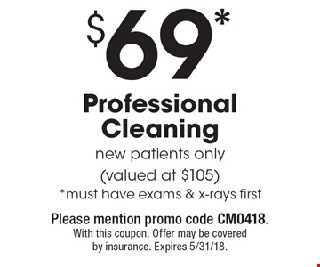 $69* Professional Cleaning new patients only (valued at $105) *must have exams & x-rays first. Please mention promo code CM0418. With this coupon. Offer may be covered by insurance. Expires 5/31/18.