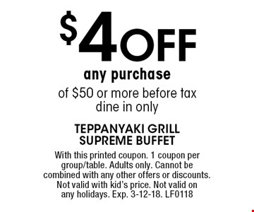 $4 off any purchase of $50 or more, before tax, dine in only. With this printed coupon. 1 coupon per group/table. Adults only. Cannot be combined with any other offers or discounts. Not valid with kid's price. Not valid on any holidays. Exp. 3-12-18. LF0118