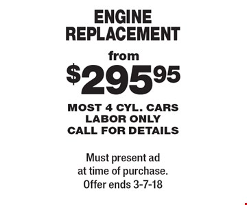 from $295.95 engine replacement most 4 cyl. cars labor only call for details. Must present ad at time of purchase. Offer ends 3-7-18