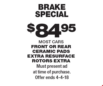 $84.95 brake special most cars front or rear ceramic pads extra resurface rotors extra. Must present ad at time of purchase. Offer ends 4-4-18