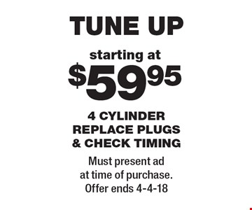 starting at $59.95 tune up 4 cylinder replace plugs & check timing. Must present ad at time of purchase. Offer ends 4-4-18