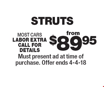 from $89.95 STRUTS most cars labor extra call for details. Must present ad at time of purchase. Offer ends 4-4-18