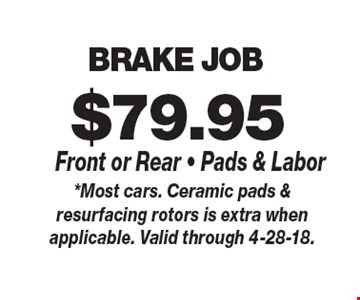 $79.95 BRAKE JOB Front or Rear - Pads & Labor. *Most cars. Ceramic pads & resurfacing rotors is extra when applicable. Valid through 4-28-18.