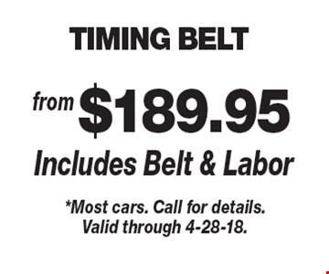 from $189.95 TIMING BELT Includes Belt & Labor. *Most cars. Call for details.Valid through 4-28-18.
