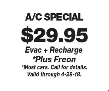 $29.95 A/C SPECIAL Evac + Recharge *Plus Freon. *Most cars. Call for details.Valid through 4-28-18.