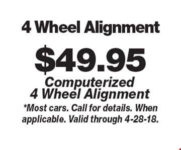 $49.95 4 Wheel Alignment Computerized 4 Wheel Alignment. *Most cars. Call for details. When applicable. Valid through 4-28-18.