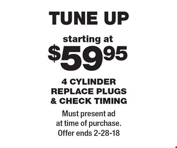 starting at $59.95 tune up 4 cylinder replace plugs & check timing. Must present ad at time of purchase. Offer ends 2-28-18
