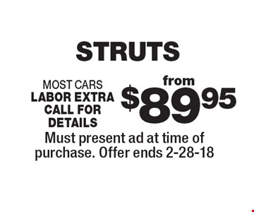 from $89.95 STRUTS most cars labor extra call for details. Must present ad at time of purchase. Offer ends 2-28-18