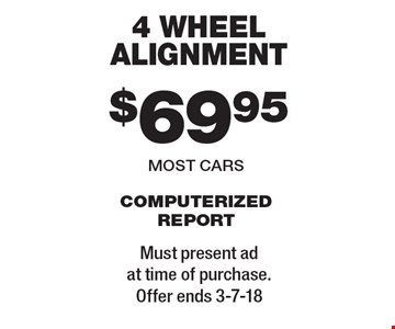 $69.95 4 wheel alignment most cars computerized report. Must present ad at time of purchase. Offer ends 3-7-18