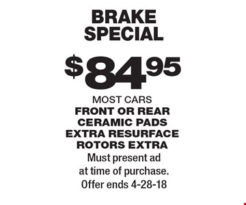 $84.95 brake special most cars front or rear ceramic pads extra resurface rotors extra. Must present ad at time of purchase. Offer ends 4-28-18