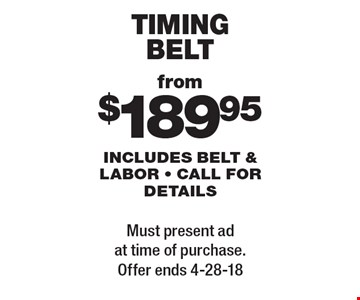 from $189.95 timing belt includes belt & labor - call for details. Must present ad at time of purchase. Offer ends 4-28-18