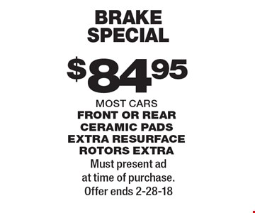 $84.95 brake special most cars front or rear ceramic pads extra resurface rotors extra. Must present ad at time of purchase. Offer ends 2-28-18