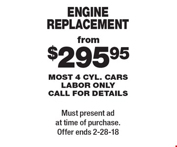 from $295.95 engine replacement most 4 cyl. cars labor only. call for details. Must present ad at time of purchase. Offer ends 2-28-18