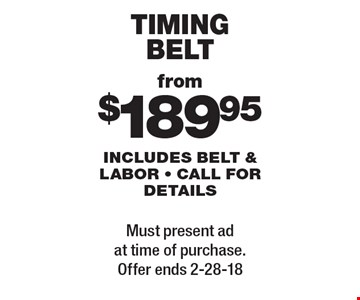 from $189.95 timing belt. includes belt & labor. call for details. Must present ad at time of purchase. Offer ends 2-28-18