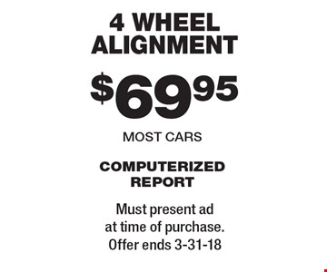 $69.95 4 wheel alignment most cars computerized report. Must present ad at time of purchase. Offer ends 3-31-18