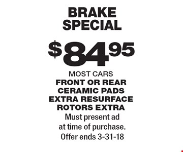 $84.95 brake special most cars front or rear ceramic pads extra resurface rotors extra. Must present ad at time of purchase. Offer ends 3-31-18
