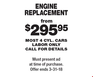 from $295.95 engine replacement most 4 cyl. cars labor only call for details. Must present ad at time of purchase. Offer ends 3-31-18