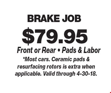 $79.95 BRAKE JOB Front or Rear - Pads & Labor. *Most cars. Ceramic pads & resurfacing rotors is extra when applicable. Valid through 4-30-18.