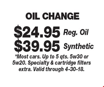 OIL CHANGE $39.95 Synthetic. $24.95 Reg. Oil.  *Most cars. Up to 5 qts. 5w30 or 5w20. Specialty & cartridge filters extra. Valid through 4-30-18.