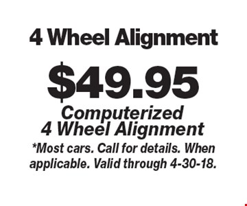 $49.95 4 Wheel Alignment Computerized 4 Wheel Alignment. *Most cars. Call for details. When applicable. Valid through 4-30-18.