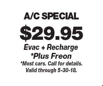 $29.95 A/C SPECIAL Evac + Recharge*Plus Freon. *Most cars. Call for details.Valid through 5-30-18.