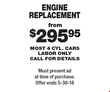 from $295.95 engine replacement most 4 cyl. cars labor only call for details. Must present ad at time of purchase. Offer ends 5-30-18