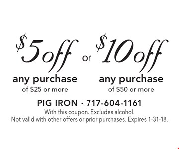 $5 off any purchase of $25 or more. $10 off any purchase of $50 or more.With this coupon. Excludes alcohol. Not valid with other offers or prior purchases. Expires 1-31-18.