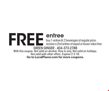 FREE entree. Buy 1 entree & 2 beverages at regular price, receive a 2nd entree of equal or lesser value free. With this coupon. Not valid on alcohol. Dine in only. Not valid on holidays. Not valid with other offers. Expires 2-2-18. Go to LocalFlavor.com for more coupons.