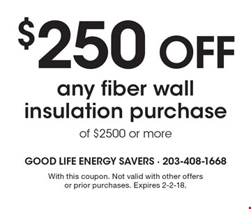 $250 OFF any fiber wall insulation purchase of $2500 or more. With this coupon. Not valid with other offers or prior purchases. Expires 2-2-18.