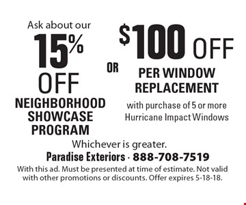 15% OFF NEIGHBORHOOD SHOWCASE PROGRAM. $100 OFF PER WINDOW REPLACEMENT with purchase of 5 or more Hurricane Impact Windows. With this ad. Must be presented at time of estimate. Not valid with other promotions or discounts. Offer expires 5-18-18.