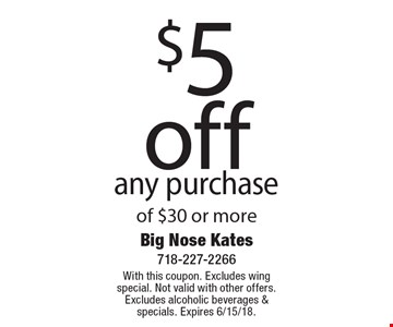 $5 off any purchase of $30 or more. With this coupon. Excludes wing special. Not valid with other offers. Excludes alcoholic beverages & specials. Expires 6/15/18.