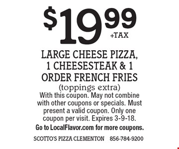 $19.99 +TAX Large Cheese Pizza, 1 cheesesteak & 1 Order French Fries(toppings extra). With this coupon. May not combine with other coupons or specials. Must present a valid coupon. Only one coupon per visit. Expires 3-9-18. Go to LocalFlavor.com for more coupons.