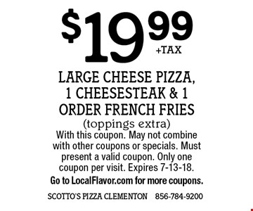 $19.99 +TAX Large Cheese Pizza, 1 cheesesteak & 1 Order French Fries(toppings extra). With this coupon. May not combine with other coupons or specials. Must present a valid coupon. Only one coupon per visit. Expires 7-13-18. Go to LocalFlavor.com for more coupons.