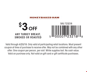 $3 off any turkey breast, smoked or roasted. Valid through 4/20/18. Only valid at participating retail locations. Must present coupon at time of purchase to receive offer. May not be combined with any other offer. One coupon per person, per visit. While supplies last. No cash value. Valid on purchase only. Not valid on gift card or gift certificate purchases.