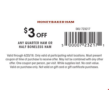 $3 off any quarter ham or half bonelss ham. Valid through 4/20/18. Only valid at participating retail locations. Must present coupon at time of purchase to receive offer. May not be combined with any other offer. One coupon per person, per visit. While supplies last. No cash value. Valid on purchase only. Not valid on gift card or gift certificate purchases.