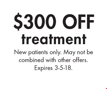$300 off treatment. New patients only. May not be combined with other offers. Expires 3-5-18.