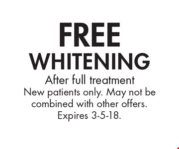 Free whitening. After full treatment New patients only. May not be combined with other offers. Expires 3-5-18.