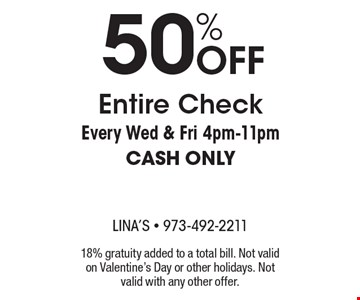 50% OFF Entire Check, Every Wed & Fri 4pm-11pm. CASH ONLY. 18% gratuity added to a total bill. Not valid on Valentine's Day or other holidays. Not valid with any other offer.