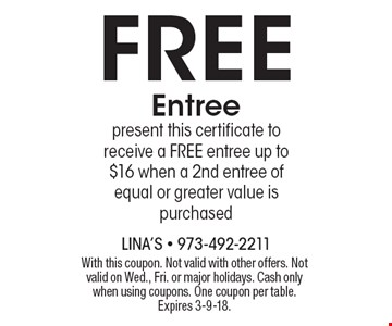 FREE Entree. Present this certificate to receive a FREE entree up to $16 when a 2nd entree of equal or greater value is purchased. With this coupon. Not valid with other offers. Not valid on Wed., Fri. or major holidays. Cash only when using coupons. One coupon per table. Expires 3-9-18.